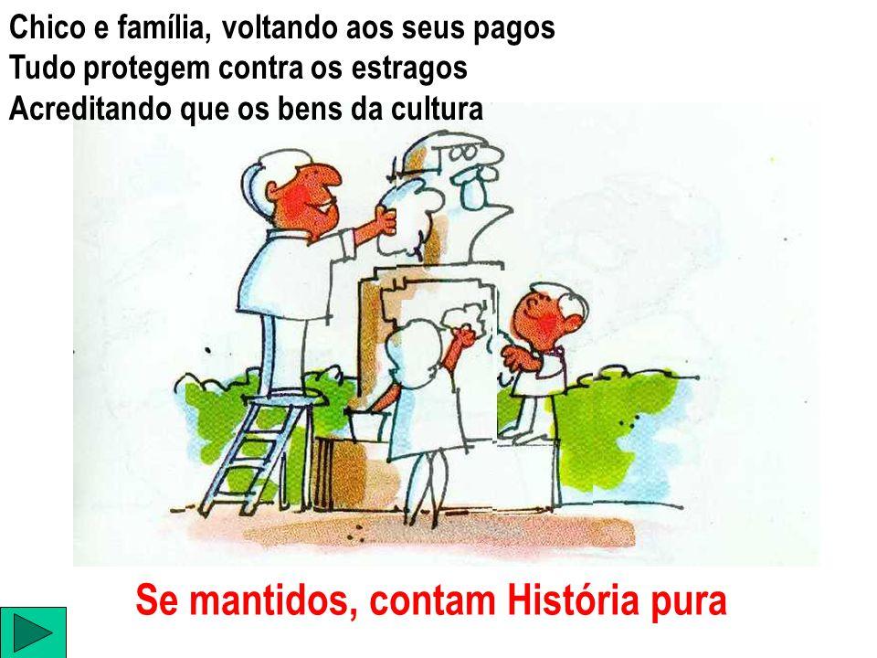 Chico e família, voltando aos seus pagos Tudo protegem contra os estragos Acreditando que os bens da cultura Se mantidos, contam História pura