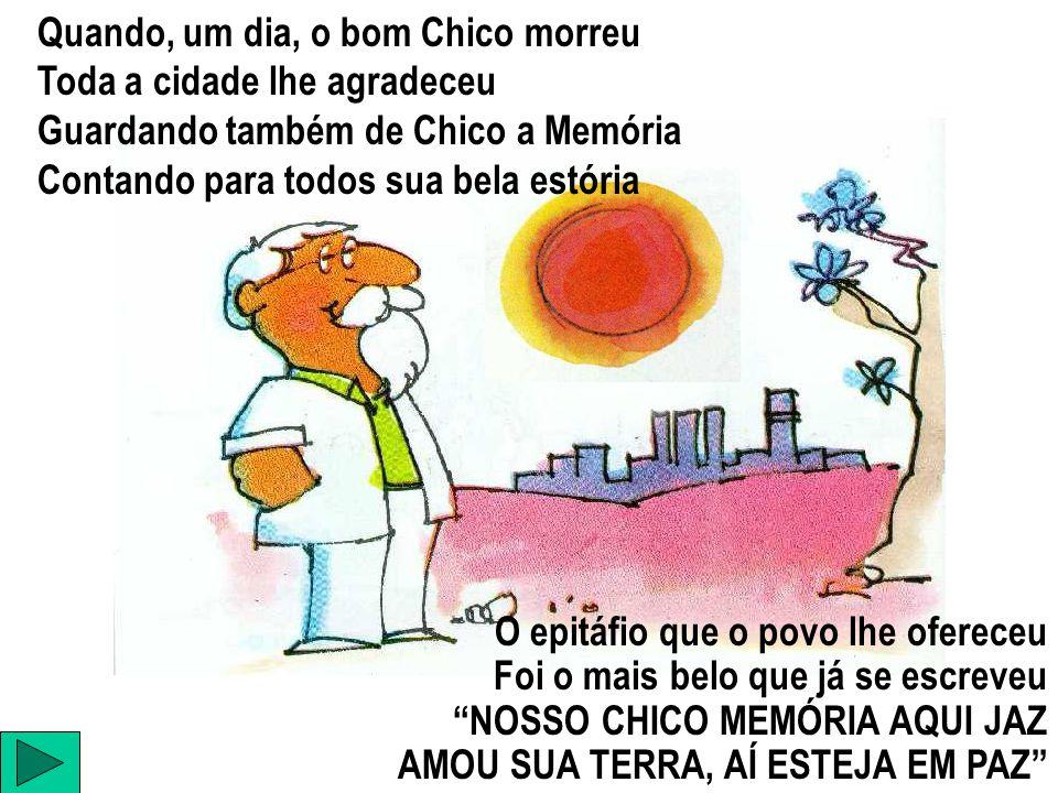 Quando, um dia, o bom Chico morreu Toda a cidade lhe agradeceu Guardando também de Chico a Memória Contando para todos sua bela estória O epitáfio que