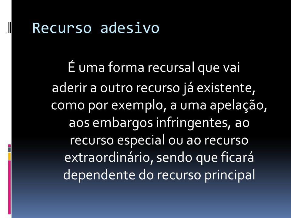 Recurso adesivo É uma forma recursal que vai aderir a outro recurso já existente, como por exemplo, a uma apelação, aos embargos infringentes, ao recurso especial ou ao recurso extraordinário, sendo que ficará dependente do recurso principal