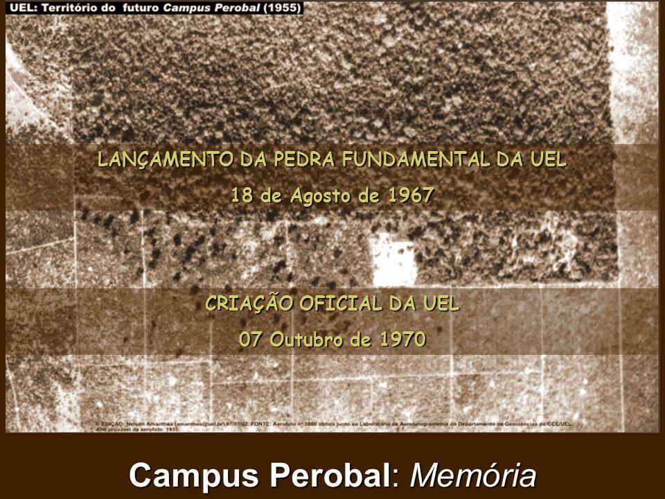 Campus Perobal: Memória LANÇAMENTO DA PEDRA FUNDAMENTAL DA UEL 18 de Agosto de 1967 CRIAÇÃO OFICIAL DA UEL 07 Outubro de 1970