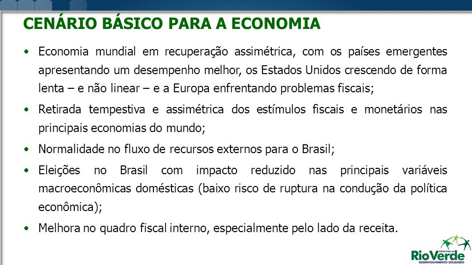 CENÁRIO BÁSICO PARA A ECONOMIA Economia mundial em recuperação assimétrica, com os países emergentes apresentando um desempenho melhor, os Estados Unidos crescendo de forma lenta – e não linear – e a Europa enfrentando problemas fiscais; Retirada tempestiva e assimétrica dos estímulos fiscais e monetários nas principais economias do mundo; Normalidade no fluxo de recursos externos para o Brasil; Eleições no Brasil com impacto reduzido nas principais variáveis macroeconômicas domésticas (baixo risco de ruptura na condução da política econômica); Melhora no quadro fiscal interno, especialmente pelo lado da receita.