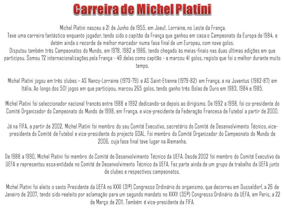 Michel Platini nasceu a 21 de Junho de 1955, em Joeuf, Lorraine, no Leste da França. Teve uma carreira fantástica enquanto jogador, tendo sido o capit
