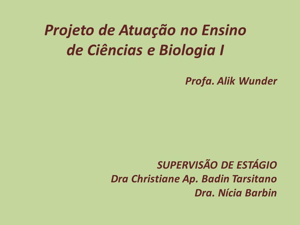 Projeto de Atuação no Ensino de Ciências e Biologia I Profa. Alik Wunder SUPERVISÃO DE ESTÁGIO Dra Christiane Ap. Badin Tarsitano Dra. Nícia Barbin