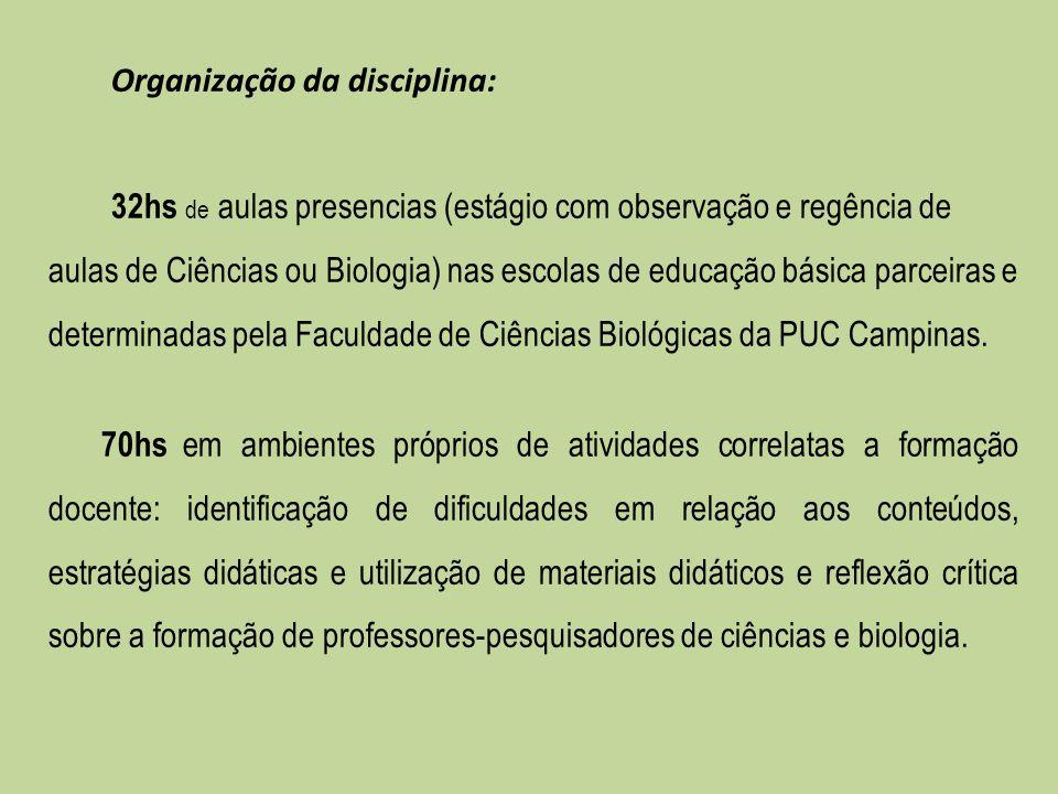 Organização da disciplina: 32hs de aulas presencias (estágio com observação e regência de aulas de Ciências ou Biologia) nas escolas de educação básic