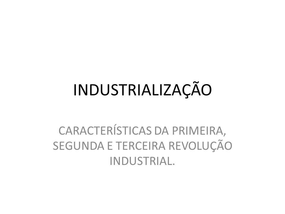 INDUSTRIALIZAÇÃO CARACTERÍSTICAS DA PRIMEIRA, SEGUNDA E TERCEIRA REVOLUÇÃO INDUSTRIAL.