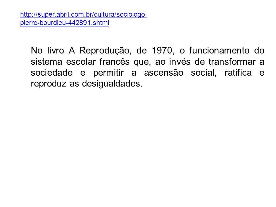http://super.abril.com.br/cultura/sociologo- pierre-bourdieu-442891.shtml No livro A Reprodução, de 1970, o funcionamento do sistema escolar francês q