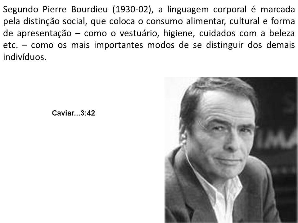 Segundo Pierre Bourdieu (1930-02), a linguagem corporal é marcada pela distinção social, que coloca o consumo alimentar, cultural e forma de apresenta