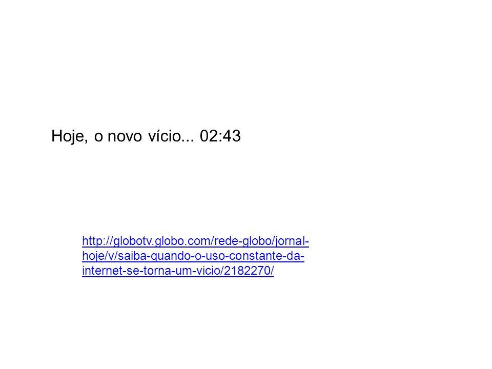 Hoje, o novo vício... 02:43 http://globotv.globo.com/rede-globo/jornal- hoje/v/saiba-quando-o-uso-constante-da- internet-se-torna-um-vicio/2182270/