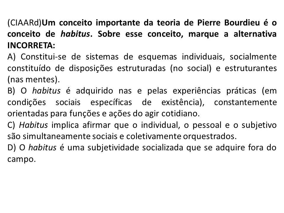 (CIAARd)Um conceito importante da teoria de Pierre Bourdieu é o conceito de habitus. Sobre esse conceito, marque a alternativa INCORRETA: A) Constitui