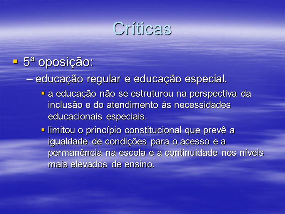 Críticas 5ª oposição: 5ª oposição: –educação regular e educação especial. a educação não se estruturou na perspectiva da inclusão e do atendimento às