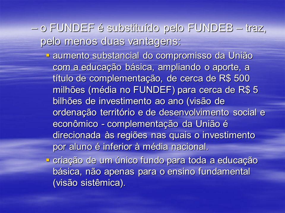 –o FUNDEF é substituído pelo FUNDEB – traz, pelo menos duas vantagens: aumento substancial do compromisso da União com a educação básica, ampliando o