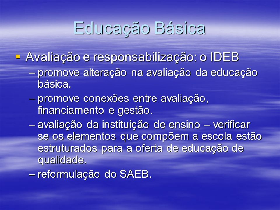 Educação Básica Avaliação e responsabilização: o IDEB Avaliação e responsabilização: o IDEB –promove alteração na avaliação da educação básica. –promo