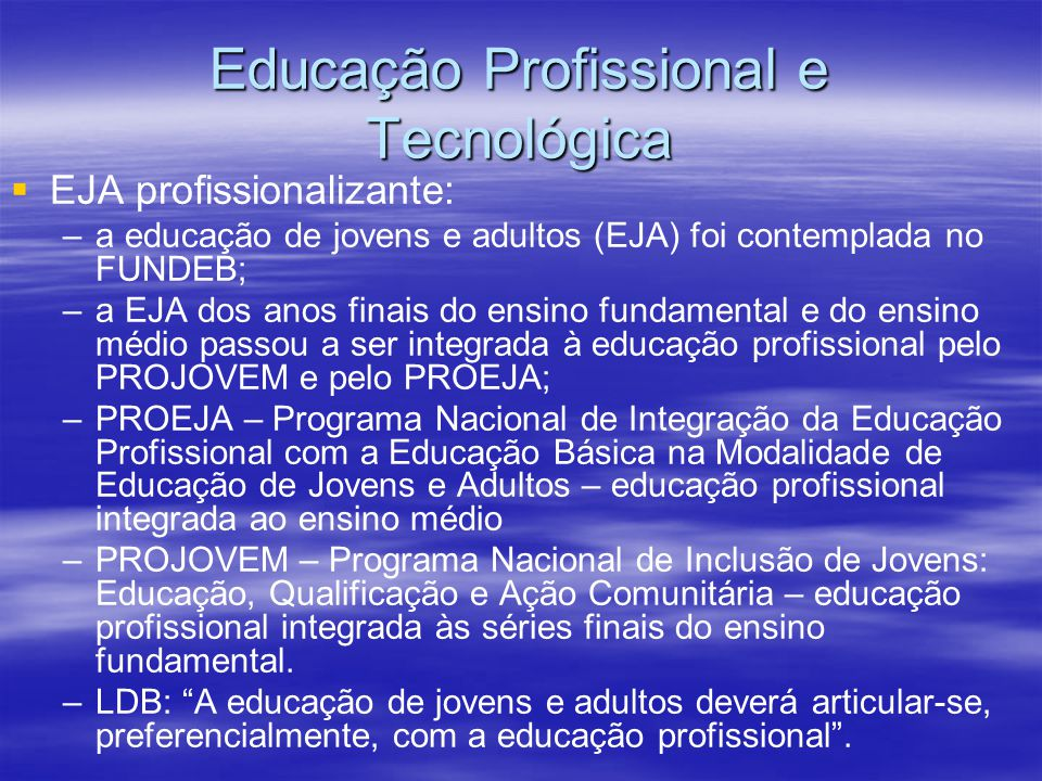 Educação Profissional e Tecnológica EJA profissionalizante: – –a educação de jovens e adultos (EJA) foi contemplada no FUNDEB; – –a EJA dos anos finais do ensino fundamental e do ensino médio passou a ser integrada à educação profissional pelo PROJOVEM e pelo PROEJA; – –PROEJA – Programa Nacional de Integração da Educação Profissional com a Educação Básica na Modalidade de Educação de Jovens e Adultos – educação profissional integrada ao ensino médio – –PROJOVEM – Programa Nacional de Inclusão de Jovens: Educação, Qualificação e Ação Comunitária – educação profissional integrada às séries finais do ensino fundamental.