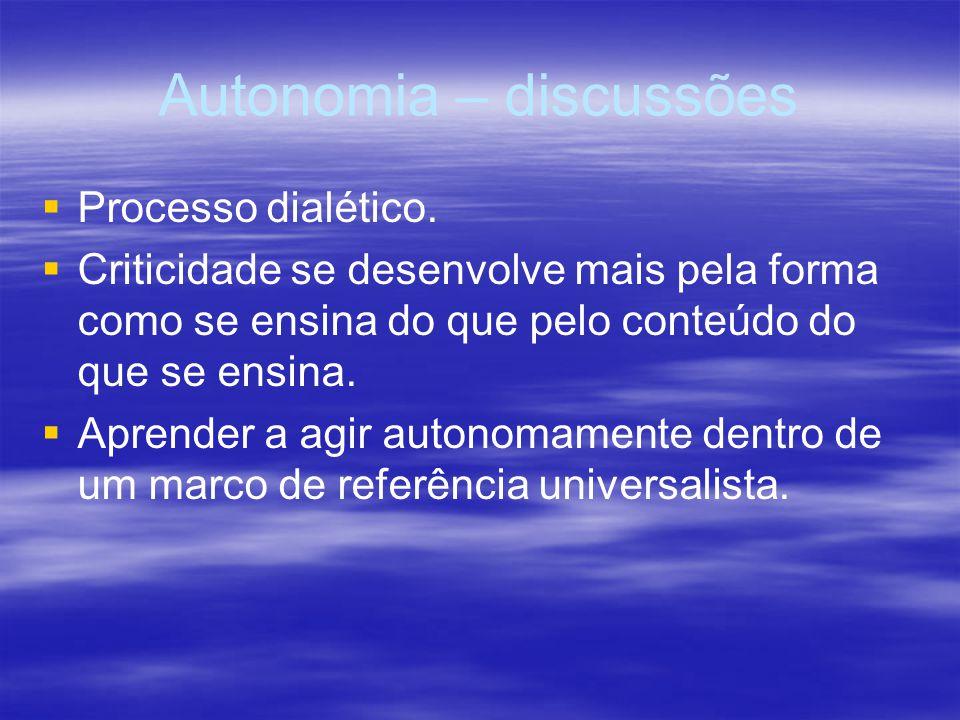 Autonomia – discussões Processo dialético. Criticidade se desenvolve mais pela forma como se ensina do que pelo conteúdo do que se ensina. Aprender a