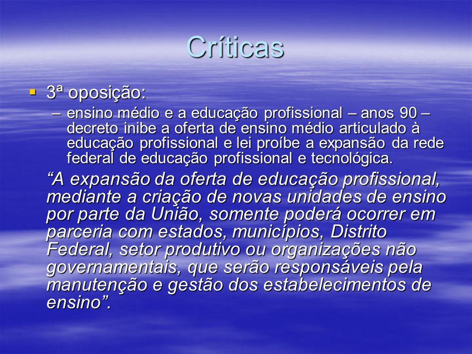 Críticas 3ª oposição: 3ª oposição: –ensino médio e a educação profissional – anos 90 – decreto inibe a oferta de ensino médio articulado à educação pr
