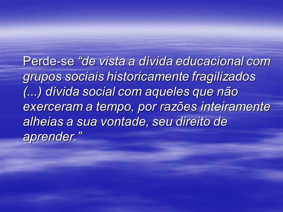 Perde-se de vista a dívida educacional com grupos sociais historicamente fragilizados (...) dívida social com aqueles que não exerceram a tempo, por r