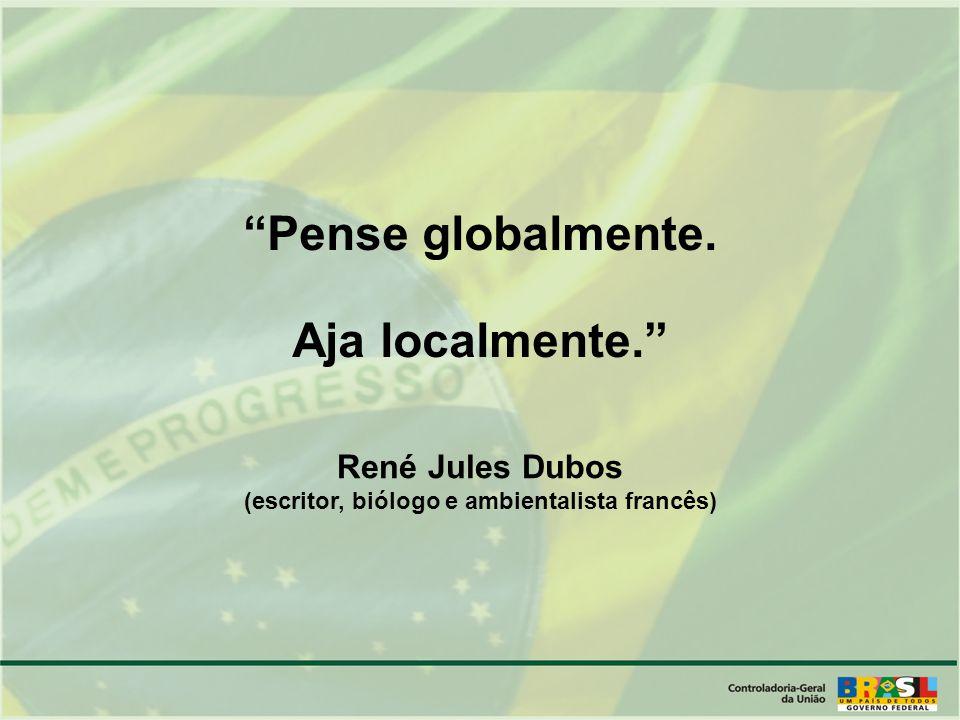 Pense globalmente. Aja localmente. René Jules Dubos (escritor, biólogo e ambientalista francês)