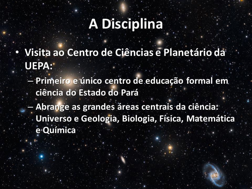 A Disciplina Visita ao Centro de Ciências e Planetário da UEPA: Visita ao Centro de Ciências e Planetário da UEPA: – Primeiro e único centro de educação formal em ciência do Estado do Pará – Abrange as grandes áreas centrais da ciência: Universo e Geologia, Biologia, Física, Matemática e Química