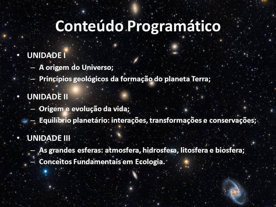Conteúdo Programático UNIDADE I UNIDADE I – A origem do Universo; – Princípios geológicos da formação do planeta Terra; UNIDADE II UNIDADE II – Origem