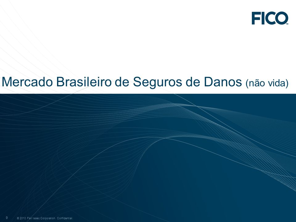 © 2009 Fair Isaac Corporation. Confidential. 9 © 2010 Fair Isaac Corporation. Confidential. 9 Mercado Brasileiro de Seguros de Danos (não vida)