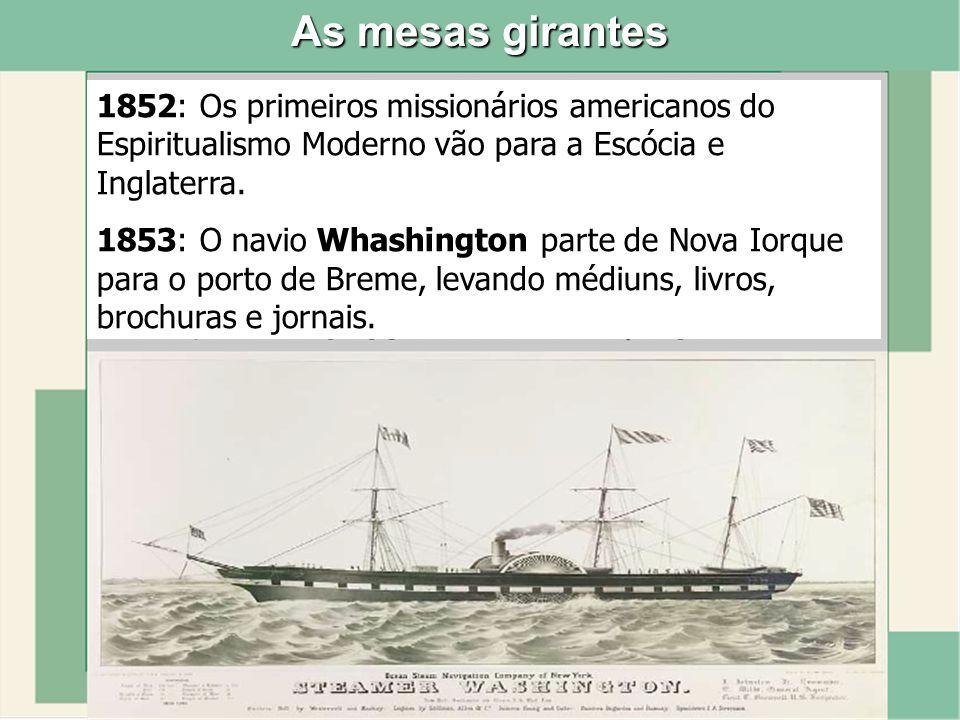 As mesas girantes 1852: Os primeiros missionários americanos do Espiritualismo Moderno vão para a Escócia e Inglaterra. 1853: O navio Whashington part