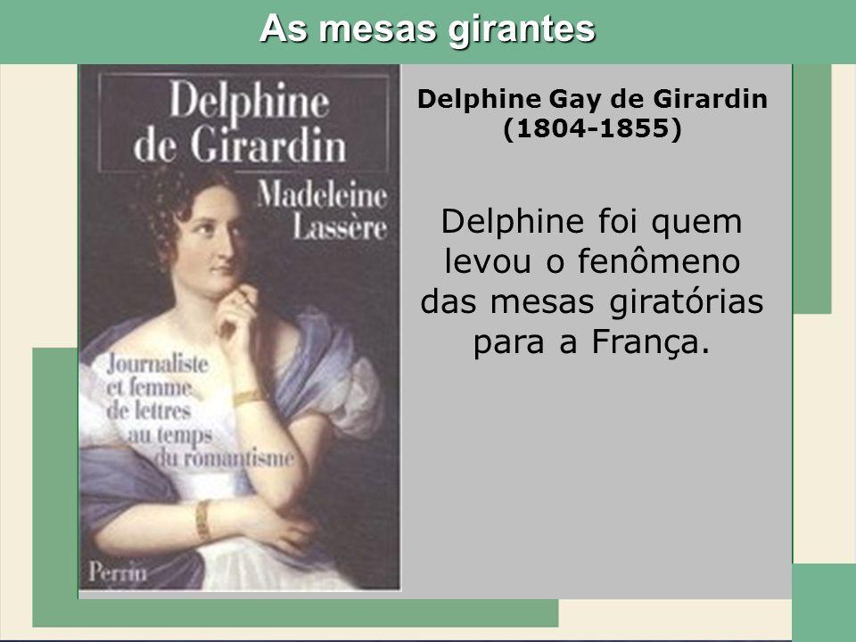 Delphine Gay de Girardin (1804-1855) Delphine foi quem levou o fenômeno das mesas giratórias para a França. As mesas girantes