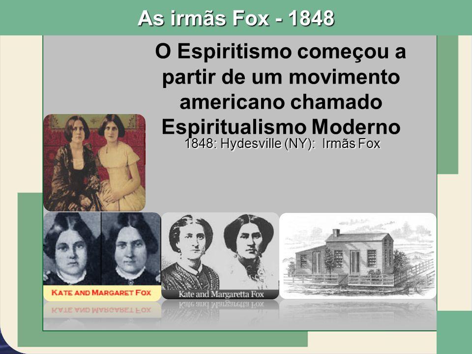 1848: Hydesville (NY): Irmãs Fox O Espiritismo começou a partir de um movimento americano chamado Espiritualismo Moderno As irmãs Fox - 1848