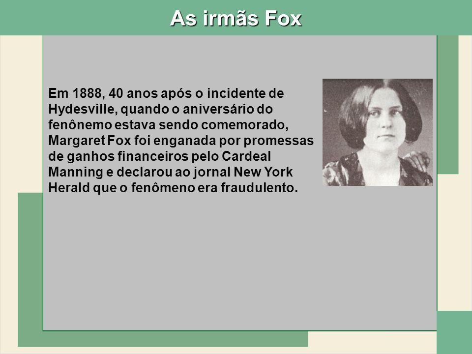 As irmãs Fox Em 1888, 40 anos após o incidente de Hydesville, quando o aniversário do fenônemo estava sendo comemorado, Margaret Fox foi enganada por