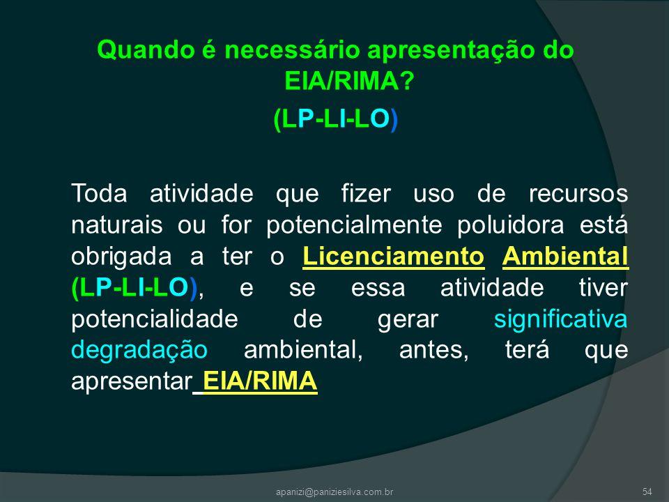 apanizi@paniziesilva.com.br54 Quando é necessário apresentação do EIA/RIMA? (LP-LI-LO) Toda atividade que fizer uso de recursos naturais ou for potenc