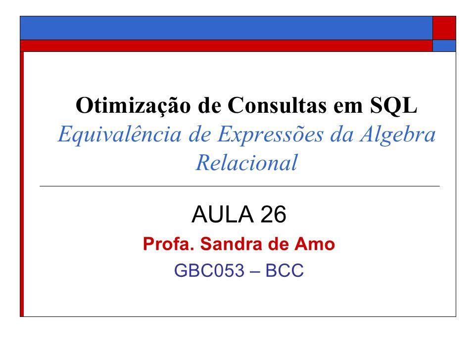 Otimização de Consultas em SQL Equivalência de Expressões da Algebra Relacional AULA 26 Profa. Sandra de Amo GBC053 – BCC