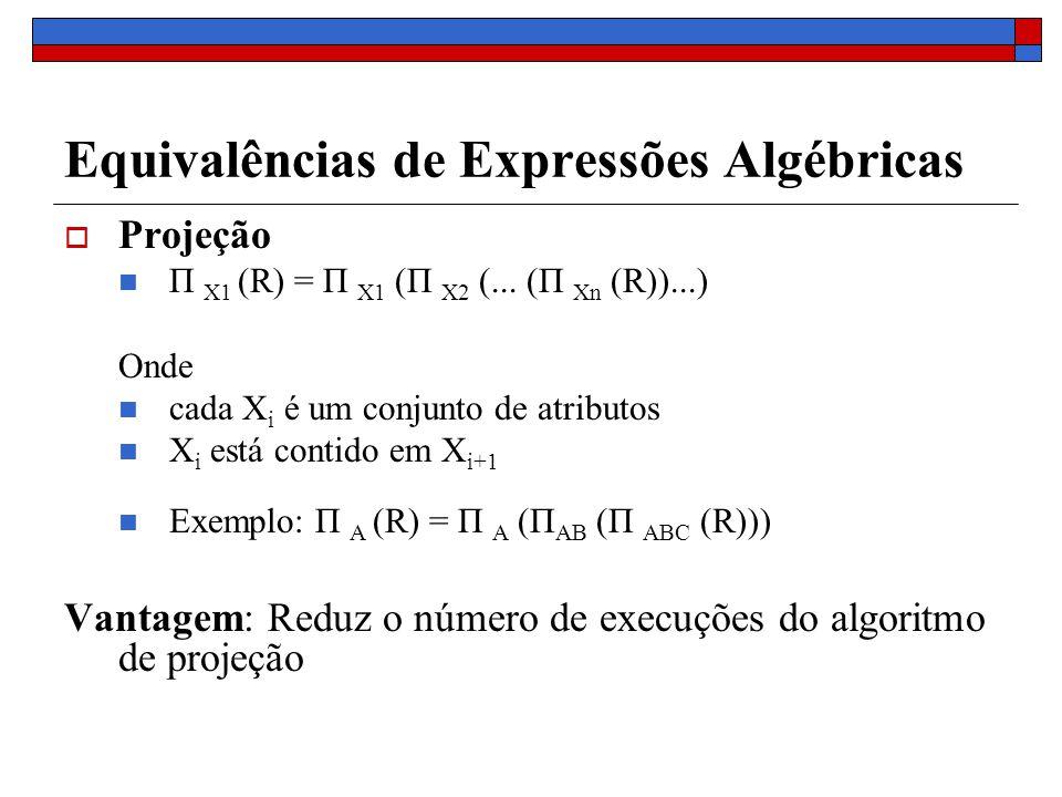 Equivalências de Expressões Algébricas Projeção Π X1 (R) = Π X1 (Π X2 (... (Π Xn (R))...) Onde cada X i é um conjunto de atributos X i está contido em