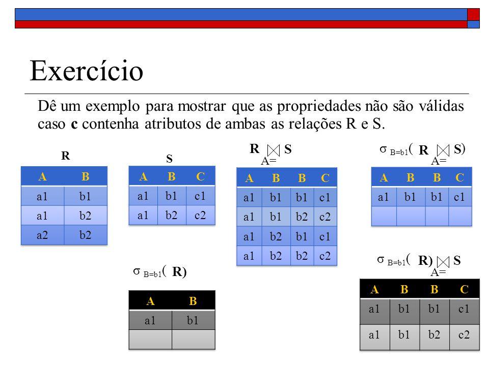 Exercício Dê um exemplo para mostrar que as propriedades não são válidas caso c contenha atributos de ambas as relações R e S. R S R S A= R S σ B=b1 (