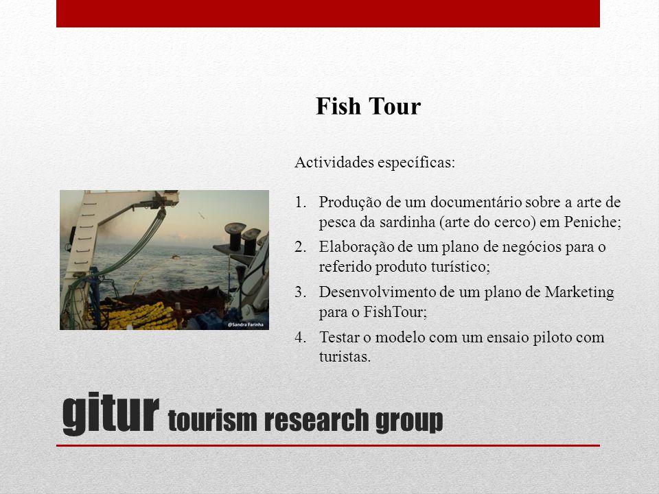 gitur tourism research group Fish Tour Actividades específicas: 1.Produção de um documentário sobre a arte de pesca da sardinha (arte do cerco) em Peniche; 2.Elaboração de um plano de negócios para o referido produto turístico; 3.Desenvolvimento de um plano de Marketing para o FishTour; 4.Testar o modelo com um ensaio piloto com turistas.