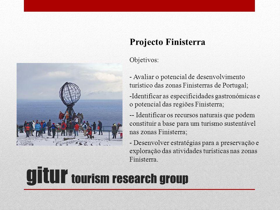 gitur tourism research group Projecto Finisterra Objetivos: - Avaliar o potencial de desenvolvimento turístico das zonas Finisterras de Portugal; -Identificar as especificidades gastronómicas e o potencial das regiões Finisterra; -- Identificar os recursos naturais que podem constituir a base para um turismo sustentável nas zonas Finisterra; - Desenvolver estratégias para a preservação e exploração das atividades turísticas nas zonas Finisterra.
