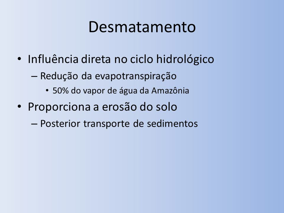 Influência direta no ciclo hidrológico – Redução da evapotranspiração 50% do vapor de água da Amazônia Proporciona a erosão do solo – Posterior transporte de sedimentos