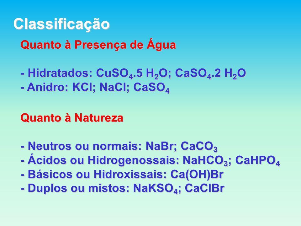Classificação Quanto à Presença de Água - Hidratados: CuSO 4.5 H 2 O; CaSO 4.2 H 2 O - Anidro: KCl; NaCl; CaSO 4 Quanto à Natureza - Neutros ou normais: NaBr; CaCO 3 - Ácidos ou Hidrogenossais: NaHCO 3 ; CaHPO 4 - Básicos ou Hidroxissais: Ca(OH)Br - Duplos ou mistos: NaKSO 4 ; CaClBr