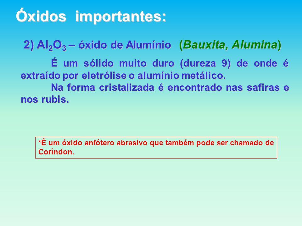 2) Al 2 O 3 – óxido de Alumínio (Bauxita, Alumina) É um sólido muito duro (dureza 9) de onde é extraído por eletrólise o alumínio metálico.