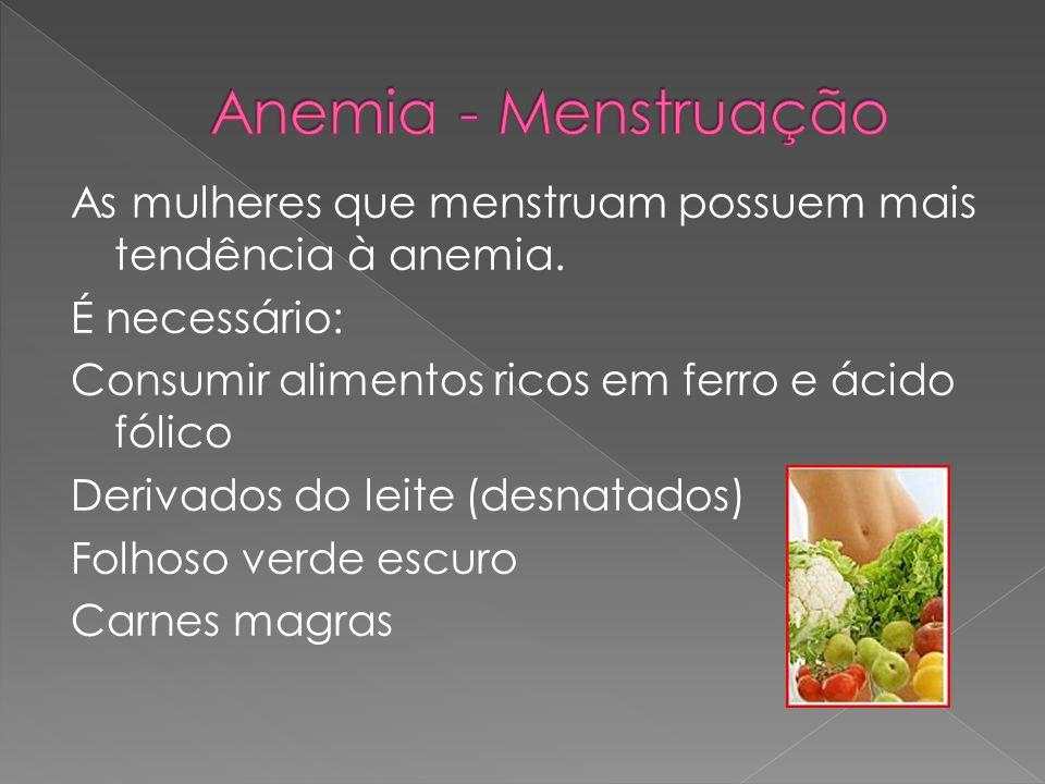 As mulheres que menstruam possuem mais tendência à anemia. É necessário: Consumir alimentos ricos em ferro e ácido fólico Derivados do leite (desnatad