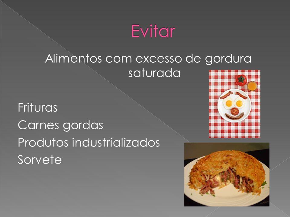 Alimentos com excesso de gordura saturada Frituras Carnes gordas Produtos industrializados Sorvete