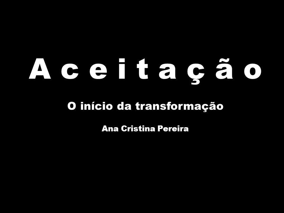 A c e i t a ç ã o O início da transformação Ana Cristina Pereira