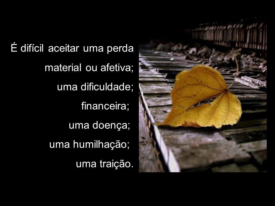 É difícil aceitar uma perda material ou afetiva; uma dificuldade; financeira; uma doença; uma humilhação; uma traição.