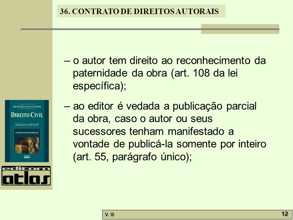 36. CONTRATO DE DIREITOS AUTORAIS V. III 12 – o autor tem direito ao reconhecimento da paternidade da obra (art. 108 da lei específica); – ao editor é