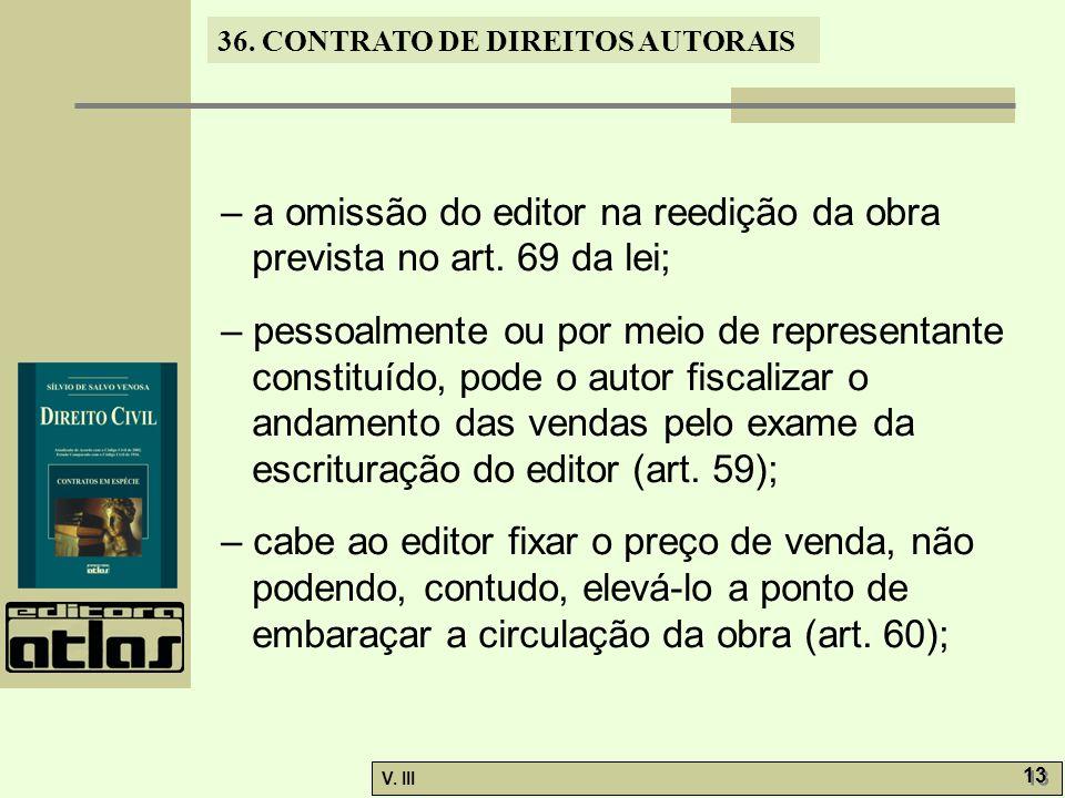 36. CONTRATO DE DIREITOS AUTORAIS V. III 13 – a omissão do editor na reedição da obra prevista no art. 69 da lei; – pessoalmente ou por meio de repres
