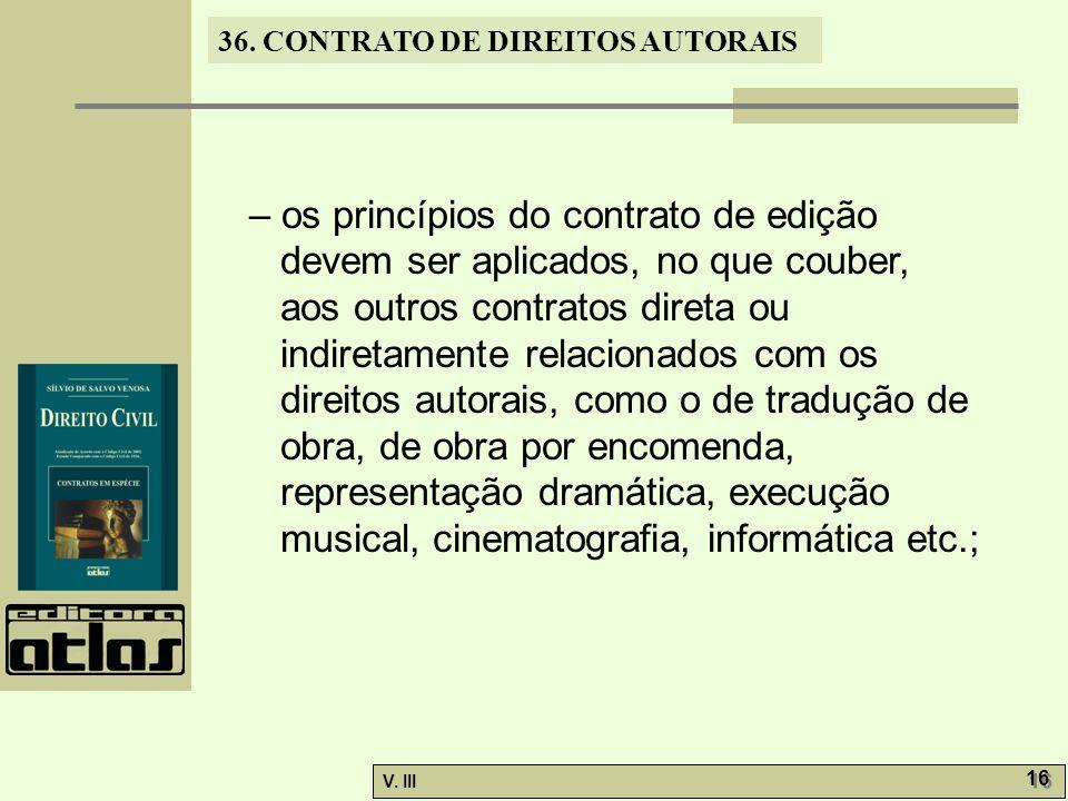 36. CONTRATO DE DIREITOS AUTORAIS V. III 16 – os princípios do contrato de edição devem ser aplicados, no que couber, aos outros contratos direta ou i