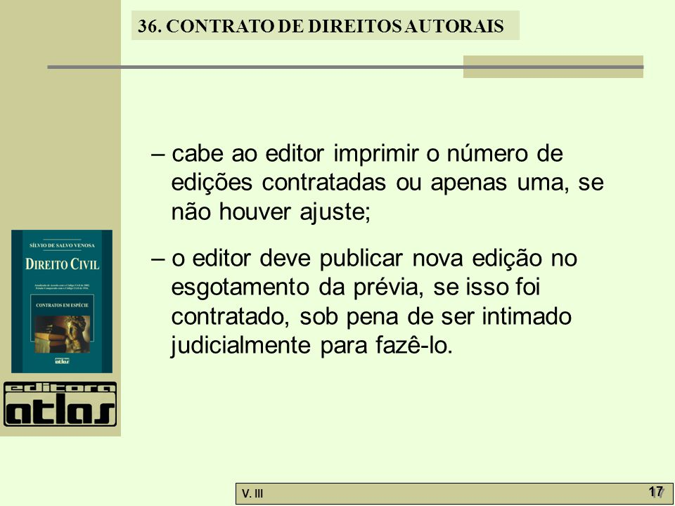 36. CONTRATO DE DIREITOS AUTORAIS V. III 17 – cabe ao editor imprimir o número de edições contratadas ou apenas uma, se não houver ajuste; – o editor