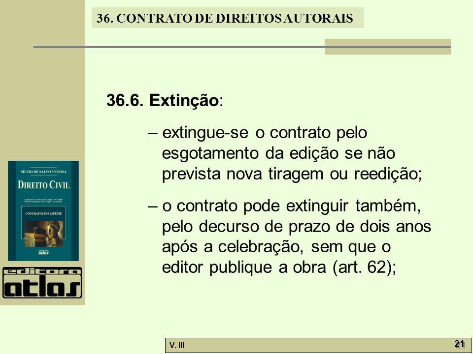 36. CONTRATO DE DIREITOS AUTORAIS V. III 21 36.6. Extinção: – extingue-se o contrato pelo esgotamento da edição se não prevista nova tiragem ou reediç
