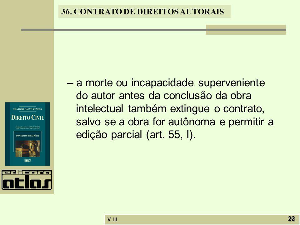 36. CONTRATO DE DIREITOS AUTORAIS V. III 22 – a morte ou incapacidade superveniente do autor antes da conclusão da obra intelectual também extingue o