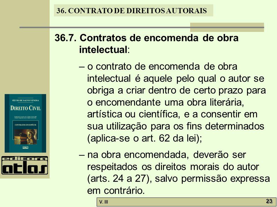 36. CONTRATO DE DIREITOS AUTORAIS V. III 23 36.7. Contratos de encomenda de obra intelectual: – o contrato de encomenda de obra intelectual é aquele p