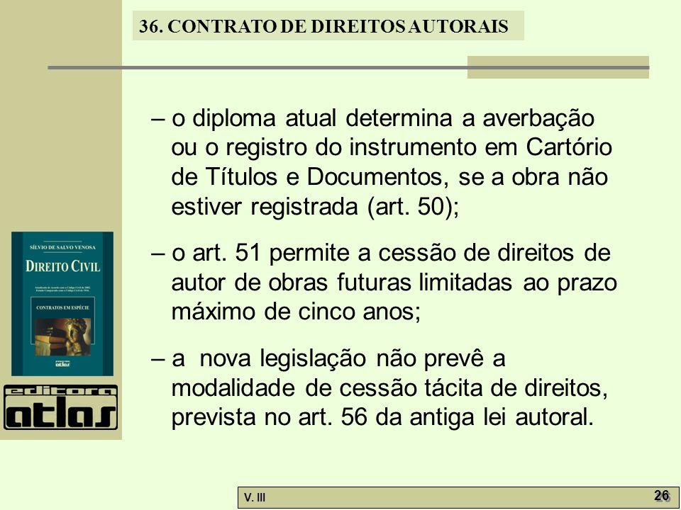 36. CONTRATO DE DIREITOS AUTORAIS V. III 26 – o diploma atual determina a averbação ou o registro do instrumento em Cartório de Títulos e Documentos,