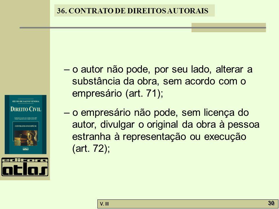 36. CONTRATO DE DIREITOS AUTORAIS V. III 30 – o autor não pode, por seu lado, alterar a substância da obra, sem acordo com o empresário (art. 71); – o